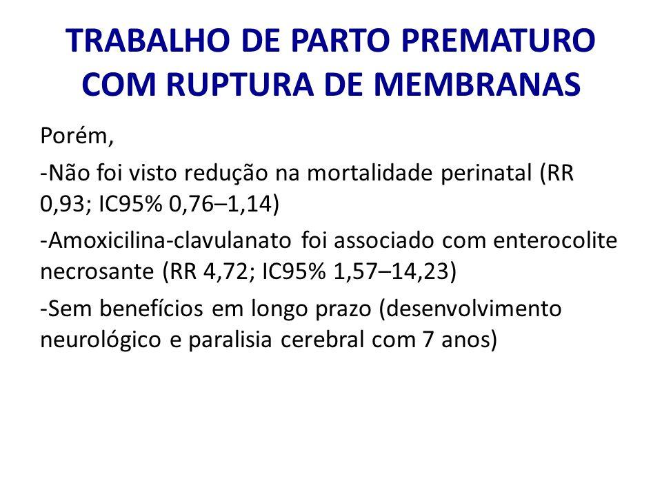 TRABALHO DE PARTO PREMATURO COM RUPTURA DE MEMBRANAS Porém, -Não foi visto redução na mortalidade perinatal (RR 0,93; IC95% 0,76–1,14) -Amoxicilina-cl