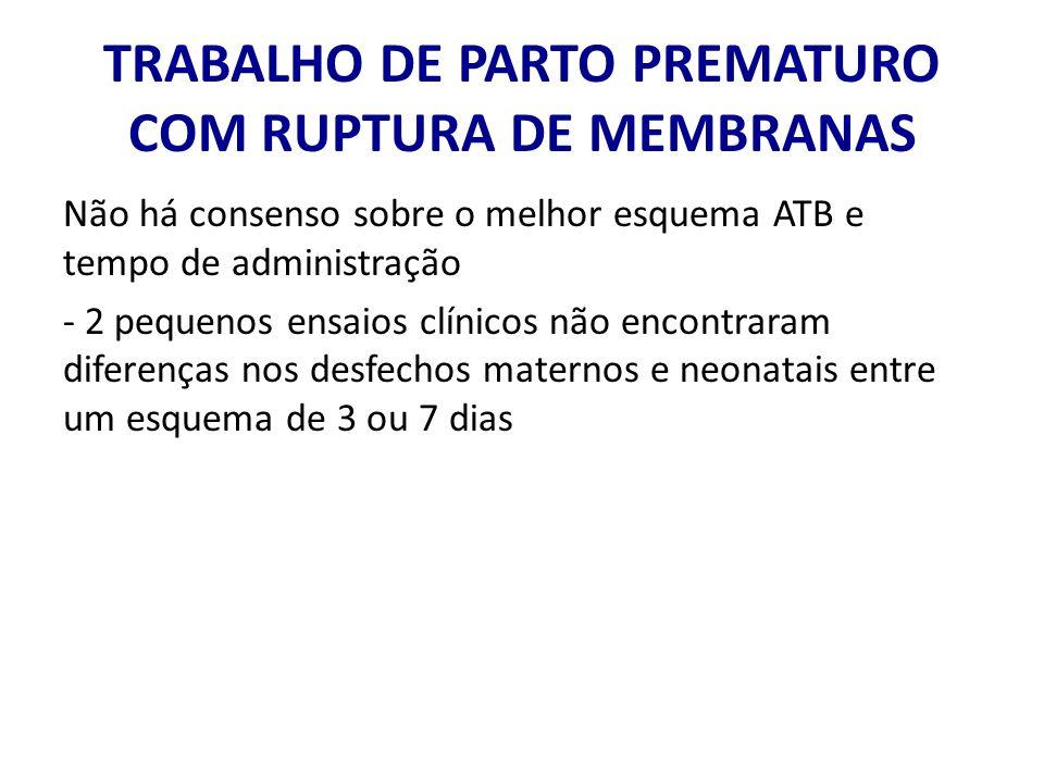 TRABALHO DE PARTO PREMATURO COM RUPTURA DE MEMBRANAS Não há consenso sobre o melhor esquema ATB e tempo de administração - 2 pequenos ensaios clínicos