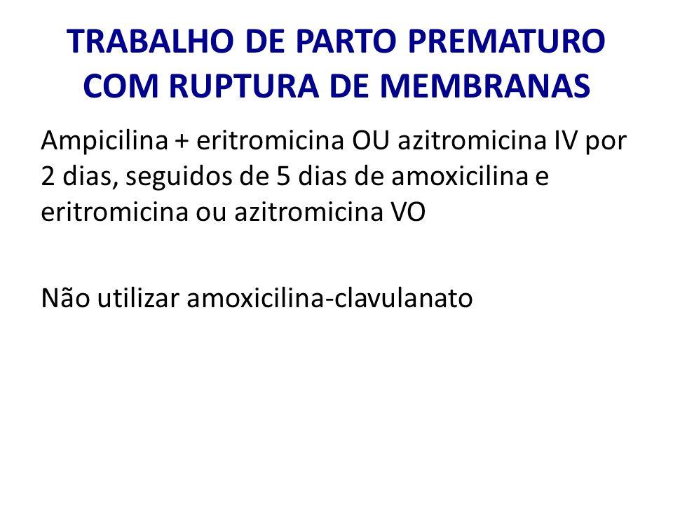 TRABALHO DE PARTO PREMATURO COM RUPTURA DE MEMBRANAS Ampicilina + eritromicina OU azitromicina IV por 2 dias, seguidos de 5 dias de amoxicilina e erit
