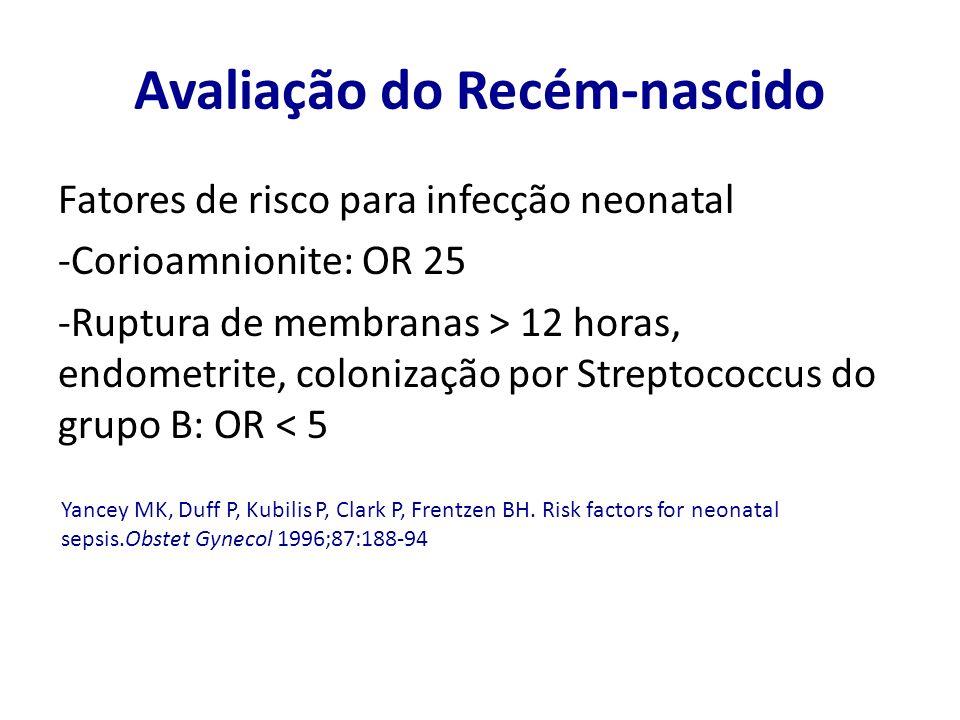 Avaliação do Recém-nascido Fatores de risco para infecção neonatal -Corioamnionite: OR 25 -Ruptura de membranas > 12 horas, endometrite, colonização p