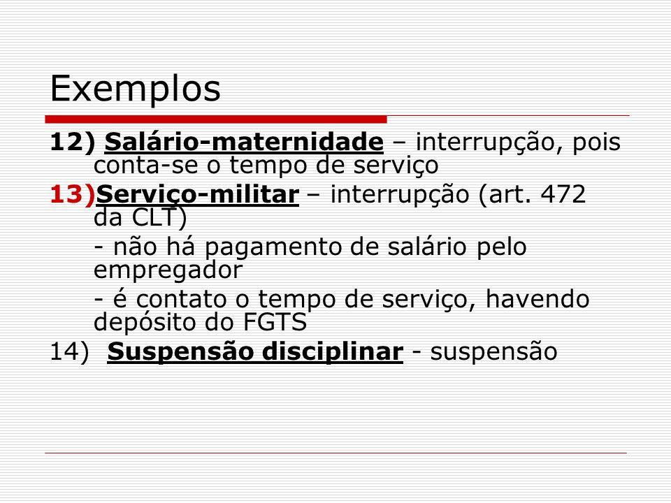 Exemplos 12) Salário-maternidade – interrupção, pois conta-se o tempo de serviço 13)Serviço-militar – interrupção (art. 472 da CLT) - não há pagamento