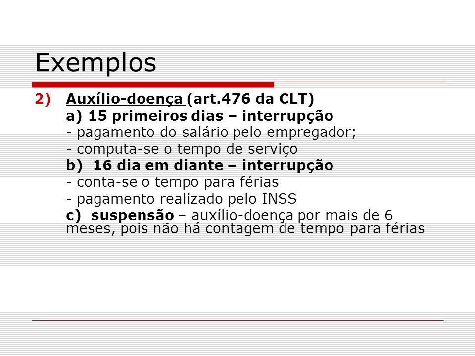 Exemplos 3) Acidente do trabalho a) 15 dias – interrupção b) 16º dia em diante – interrupção - pagamento pelo INSS - conta-se o tempo de serviço para fins de estabilidade, FGTS e férias, exceto se tiver percebido prestações por acidente por mais de 6 meses (art.