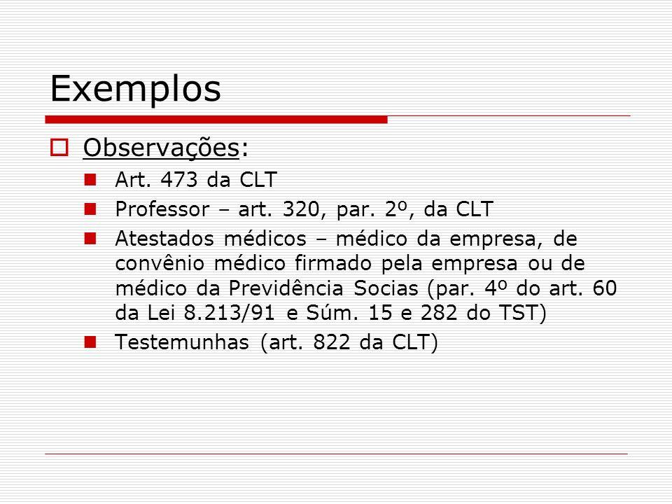 Exemplos Observações: Art. 473 da CLT Professor – art. 320, par. 2º, da CLT Atestados médicos – médico da empresa, de convênio médico firmado pela emp