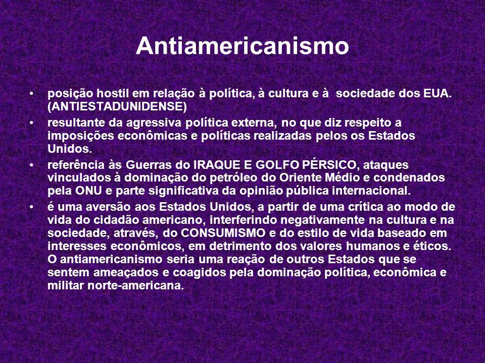 Antiamericanismo posição hostil em relação à política, à cultura e à sociedade dos EUA. (ANTIESTADUNIDENSE) resultante da agressiva política externa,