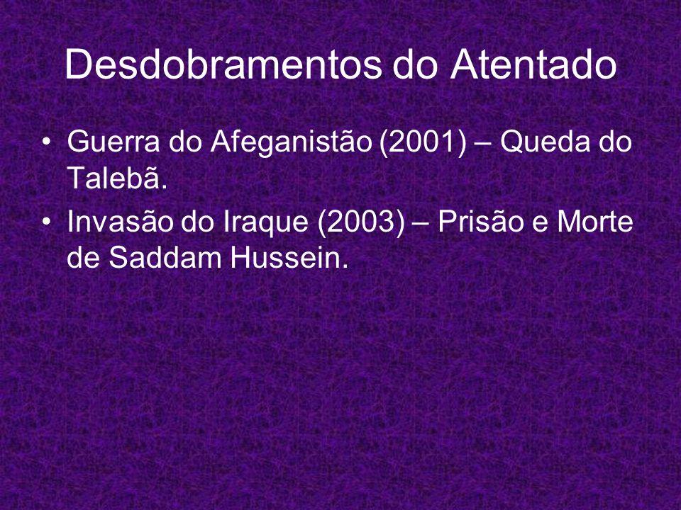 Desdobramentos do Atentado Guerra do Afeganistão (2001) – Queda do Talebã. Invasão do Iraque (2003) – Prisão e Morte de Saddam Hussein.