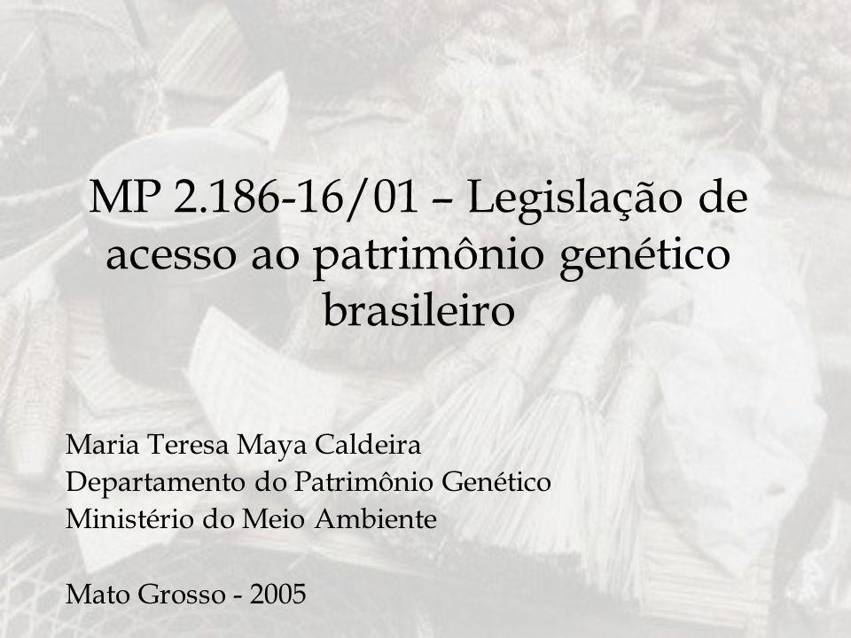 MP 2.186-16/01 – Legislação de acesso ao patrimônio genético brasileiro Maria Teresa Maya Caldeira Departamento do Patrimônio Genético Ministério do M