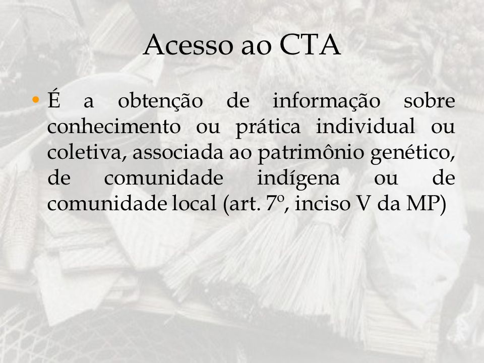 Acesso ao CTA É a obtenção de informação sobre conhecimento ou prática individual ou coletiva, associada ao patrimônio genético, de comunidade indígen