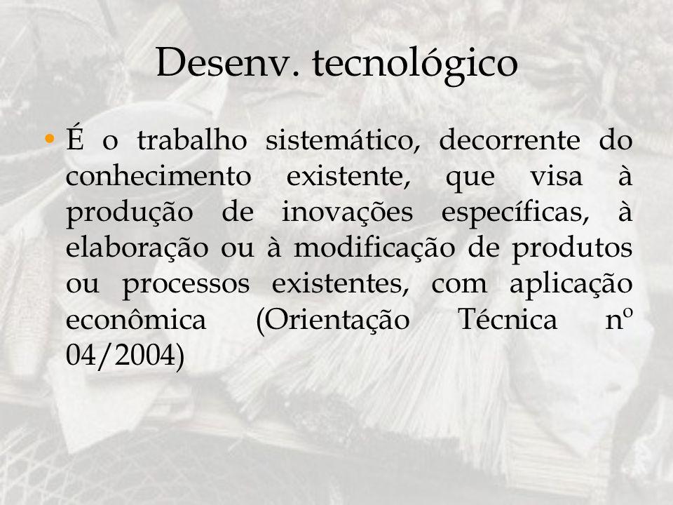 Desenv. tecnológico É o trabalho sistemático, decorrente do conhecimento existente, que visa à produção de inovações específicas, à elaboração ou à mo