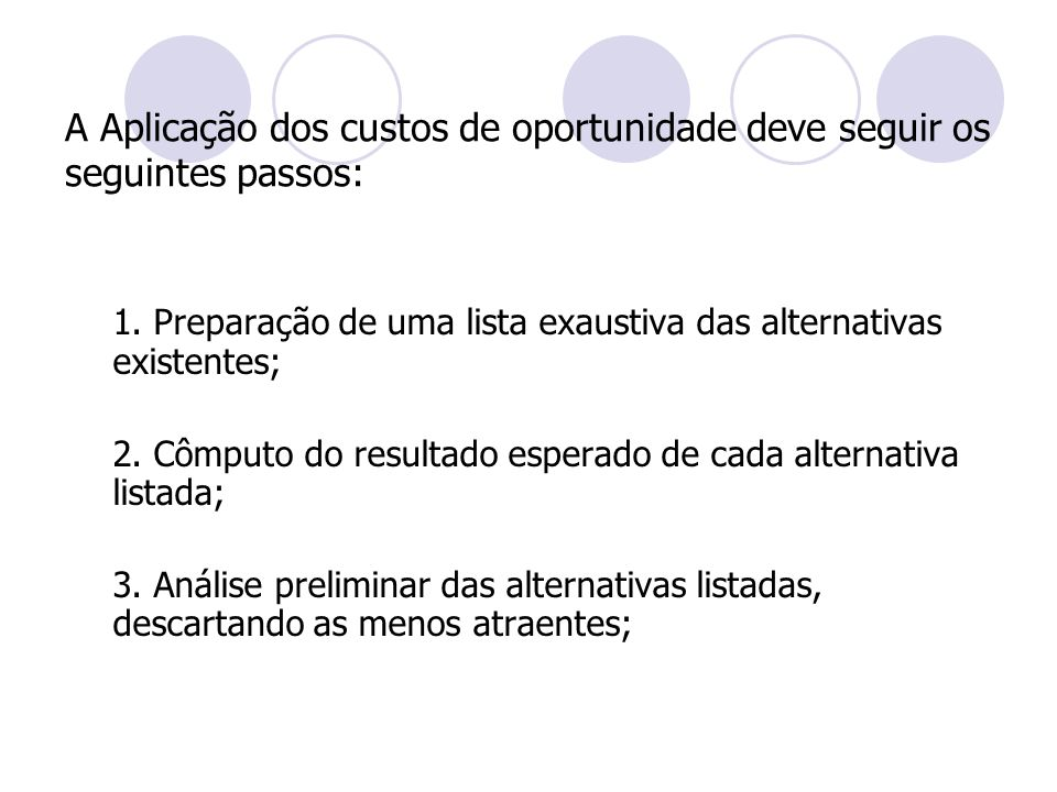 A Aplicação dos custos de oportunidade deve seguir os seguintes passos: 1. Preparação de uma lista exaustiva das alternativas existentes; 2. Cômputo d