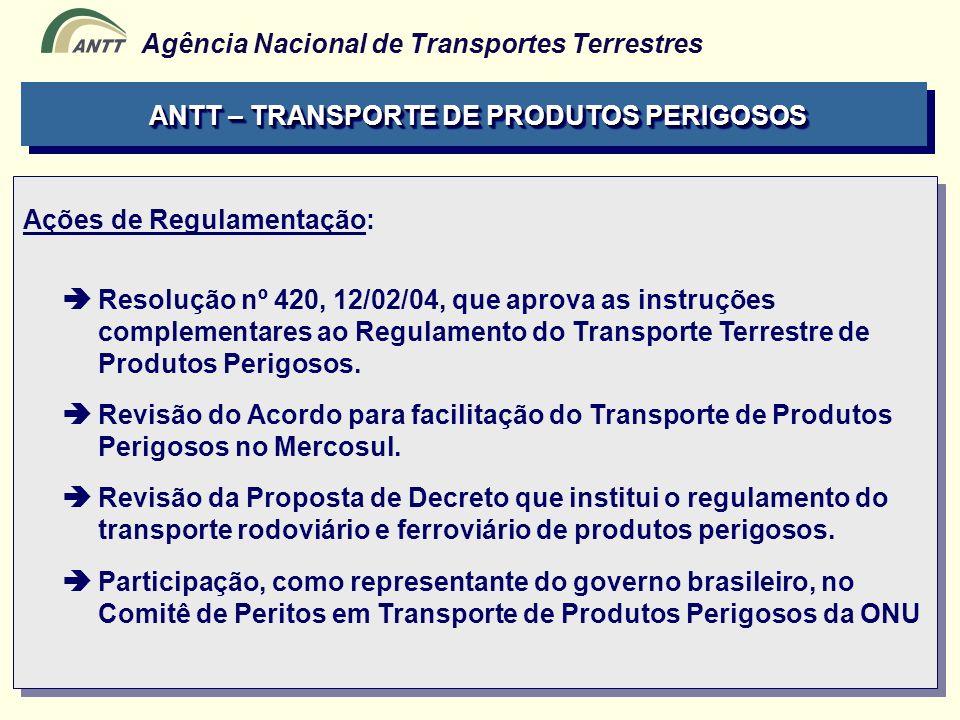 Agência Nacional de Transportes Terrestres ANTT – TRANSPORTE DE PRODUTOS PERIGOSOS Ações de Regulamentação: Resolução nº 420, 12/02/04, que aprova as