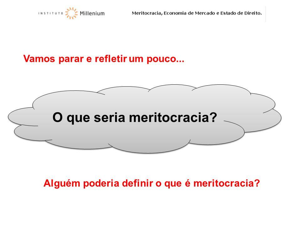 Vamos parar e refletir um pouco... O que seria meritocracia? Alguém poderia definir o que é meritocracia?