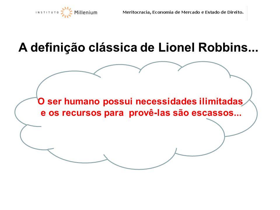 A definição clássica de Lionel Robbins... O ser humano possui necessidades ilimitadas e os recursos para provê-las são escassos...