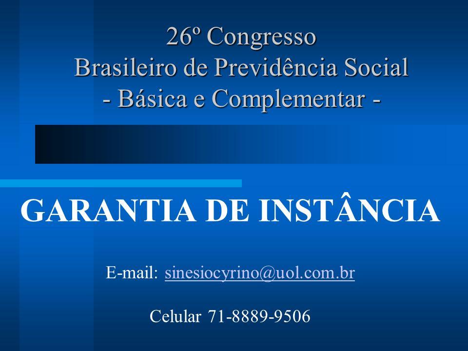 26º Congresso Brasileiro de Previdência Social - Básica e Complementar - GARANTIA DE INSTÂNCIA E-mail: sinesiocyrino@uol.com.brsinesiocyrino@uol.com.br Celular 71-8889-9506