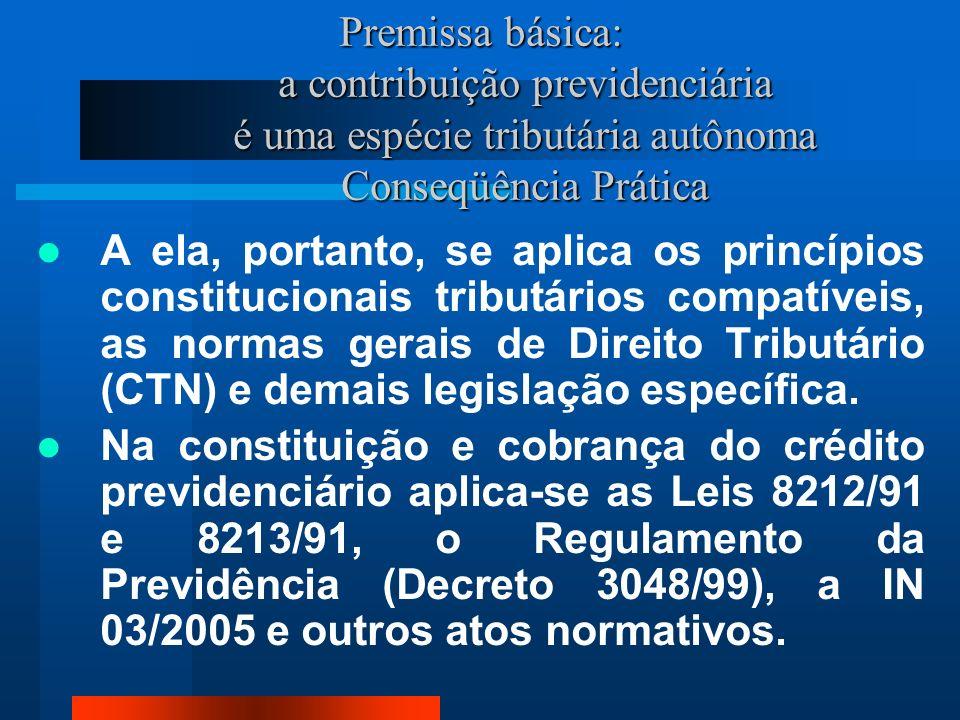 Premissa básica: a contribuição previdenciária é uma espécie tributária autônoma Conseqüência Prática A ela, portanto, se aplica os princípios constitucionais tributários compatíveis, as normas gerais de Direito Tributário (CTN) e demais legislação específica.