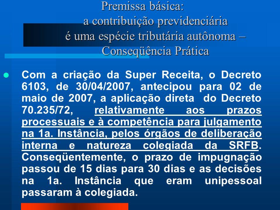 Premissa básica: a contribuição previdenciária é uma espécie tributária autônoma – Conseqüência Prática Com a criação da Super Receita, o Decreto 6103, de 30/04/2007, antecipou para 02 de maio de 2007, a aplicação direta do Decreto 70.235/72, relativamente aos prazos processuais e à competência para julgamento na 1a.