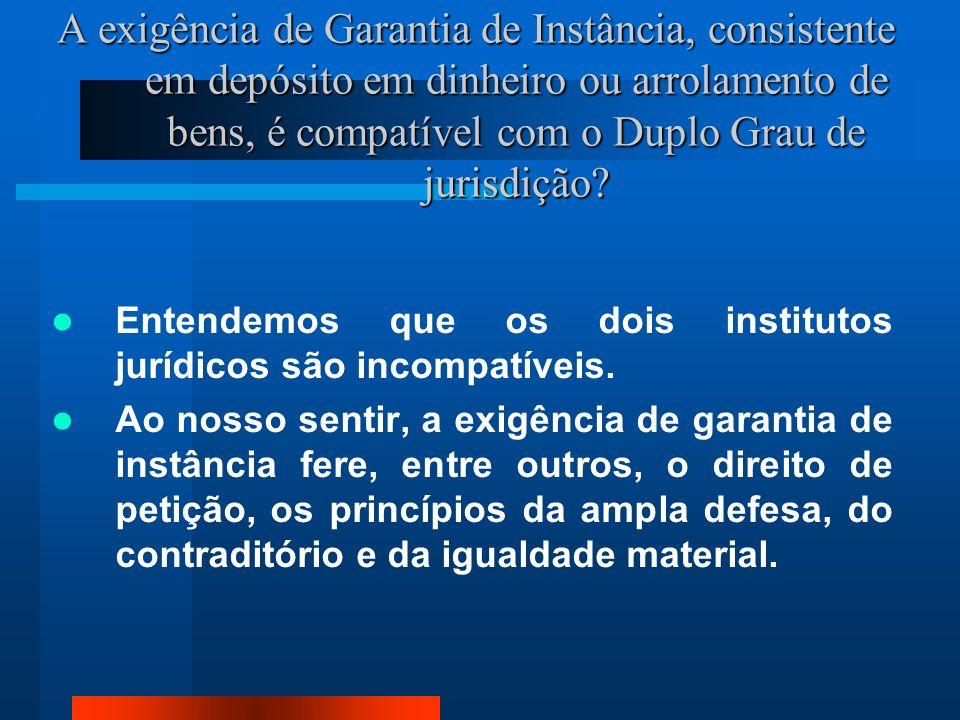 A exigência de Garantia de Instância, consistente em depósito em dinheiro ou arrolamento de bens, é compatível com o Duplo Grau de jurisdição.