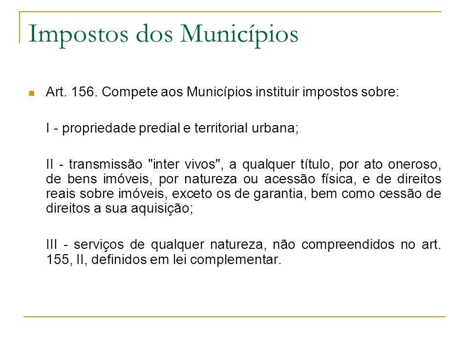 Impostos dos Municípios Art. 156. Compete aos Municípios instituir impostos sobre: I - propriedade predial e territorial urbana; II - transmissão