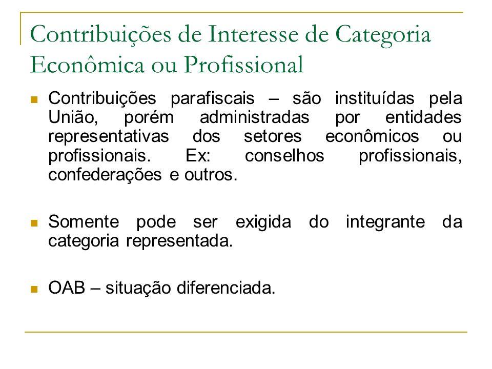 Contribuições de Interesse de Categoria Econômica ou Profissional Contribuições parafiscais – são instituídas pela União, porém administradas por entidades representativas dos setores econômicos ou profissionais.