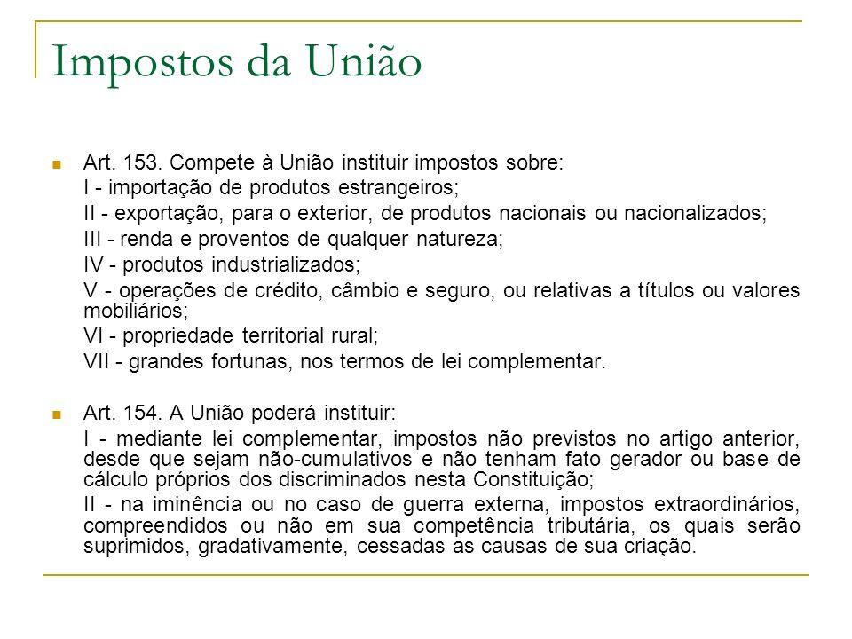 Impostos da União Art. 153. Compete à União instituir impostos sobre: I - importação de produtos estrangeiros; II - exportação, para o exterior, de pr