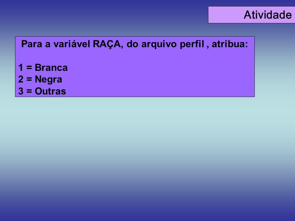 Atividade Para a variável RAÇA, do arquivo perfil, atribua: 1 = Branca 2 = Negra 3 = Outras
