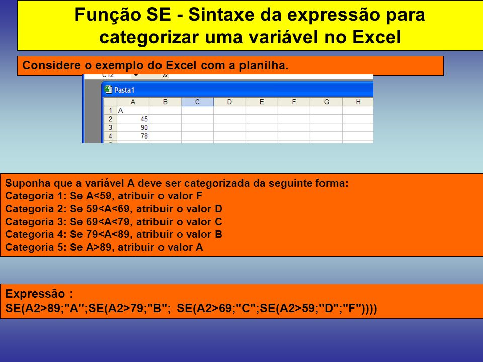 Função SE - Sintaxe da expressão para categorizar uma variável no Excel Considere o exemplo do Excel com a planilha. Expressão : SE(A2>89;