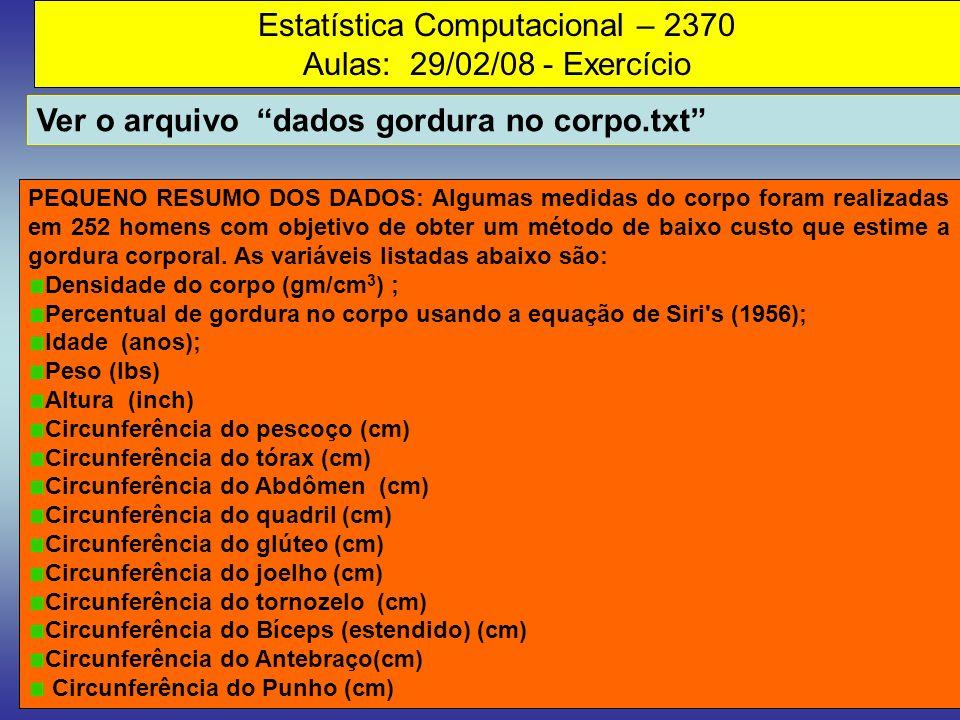 Estatística Computacional – 2370 Aulas: 29/02/08 - Exercício Ver o arquivo dados gordura no corpo.txt PEQUENO RESUMO DOS DADOS: Algumas medidas do cor