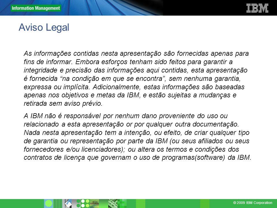 © 2009 IBM Corporation Aviso Legal As informações contidas nesta apresentação são fornecidas apenas para fins de informar. Embora esforços tenham sido