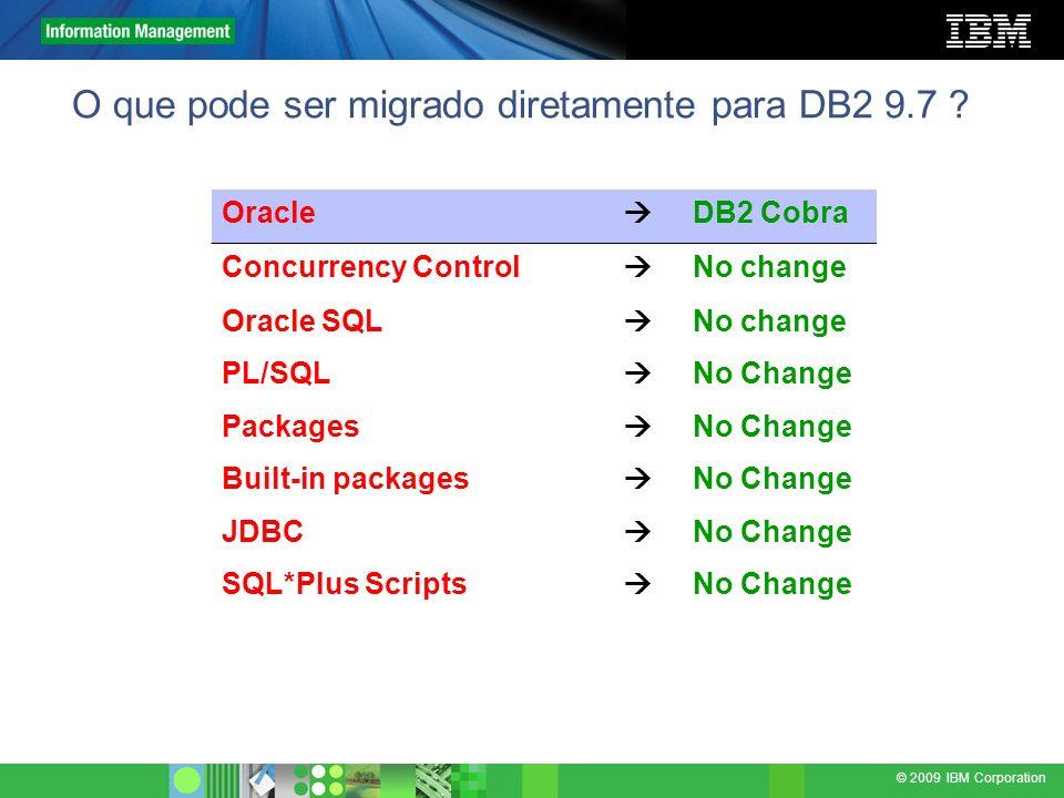 © 2009 IBM Corporation O que pode ser migrado diretamente para DB2 9.7 ? Oracle DB2 Cobra Concurrency Control No change Oracle SQL No change PL/SQL No