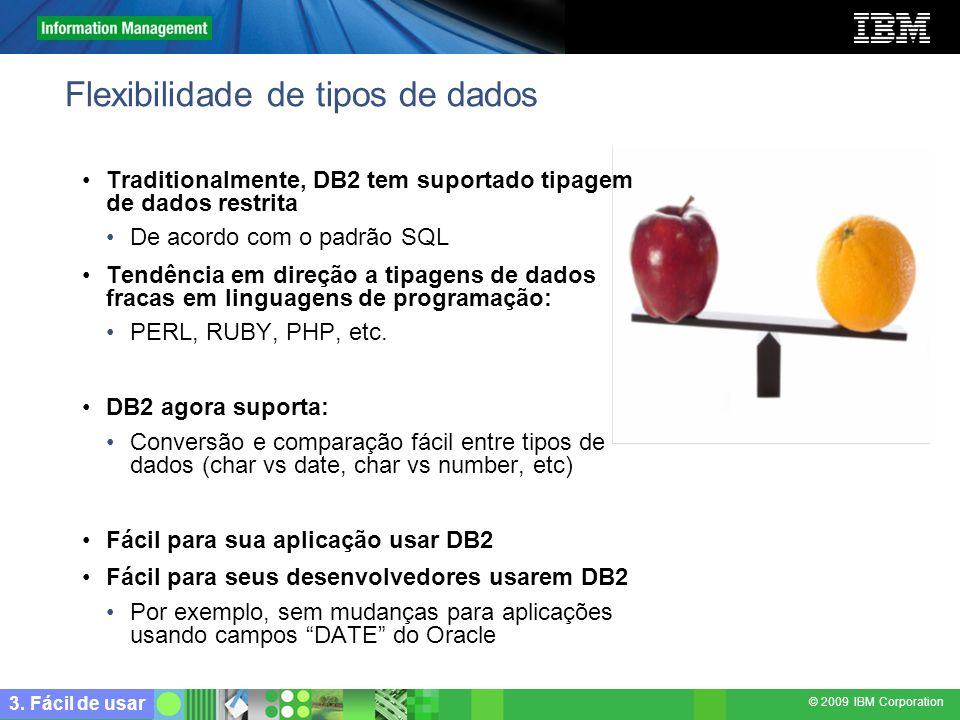 © 2009 IBM Corporation Flexibilidade de tipos de dados Traditionalmente, DB2 tem suportado tipagem de dados restrita De acordo com o padrão SQL Tendên
