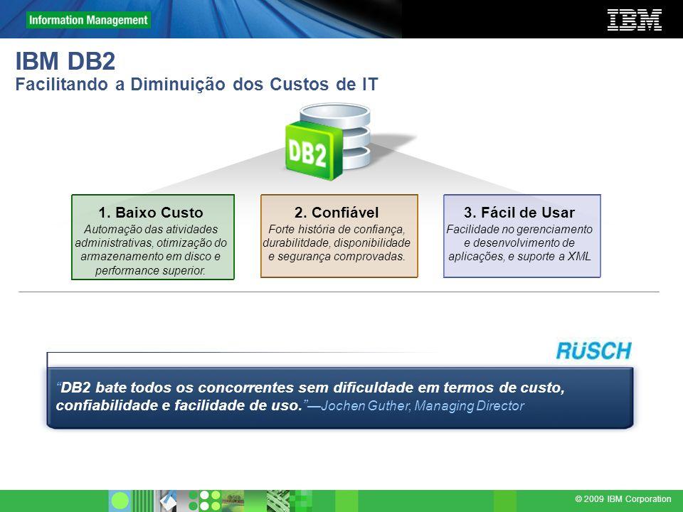 © 2009 IBM Corporation IBM DB2 Facilitando a Diminuição dos Custos de IT 2. Confiável Forte história de confiança, durabilitdade, disponibilidade e se