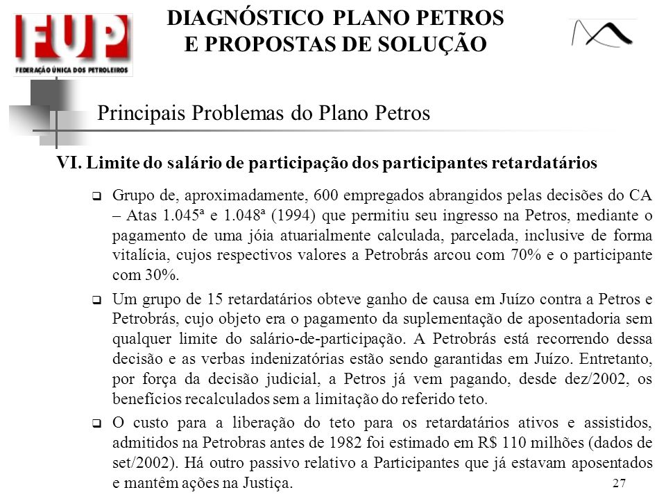 DIAGNÓSTICO PLANO PETROS E PROPOSTAS DE SOLUÇÃO 27 Principais Problemas do Plano Petros VI. Limite do salário de participação dos participantes retard