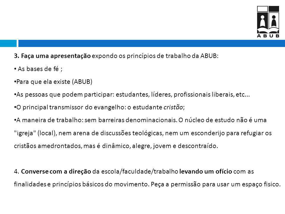 3. Faça uma apresentação expondo os princípios de trabalho da ABUB: As bases de fé ; Para que ela existe (ABUB) As pessoas que podem participar: estud