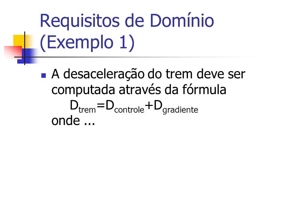 Requisitos de Domínio (Exemplo 1) A desaceleração do trem deve ser computada através da fórmula D trem =D controle +D gradiente onde...