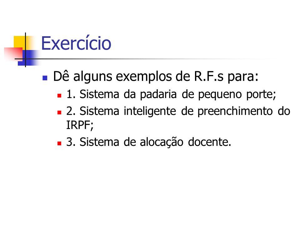 Exercício Dê alguns exemplos de R.F.s para: 1. Sistema da padaria de pequeno porte; 2. Sistema inteligente de preenchimento do IRPF; 3. Sistema de alo