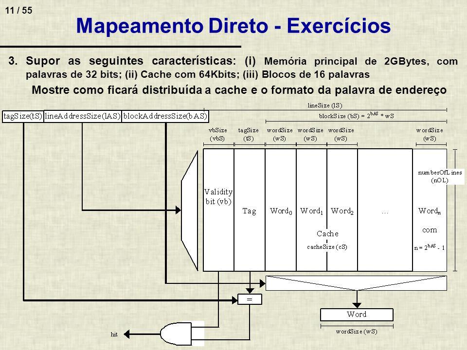 11 / 55 Mapeamento Direto - Exercícios 3.Supor as seguintes características: (i) Memória principal de 2GBytes, com palavras de 32 bits; (ii) Cache com