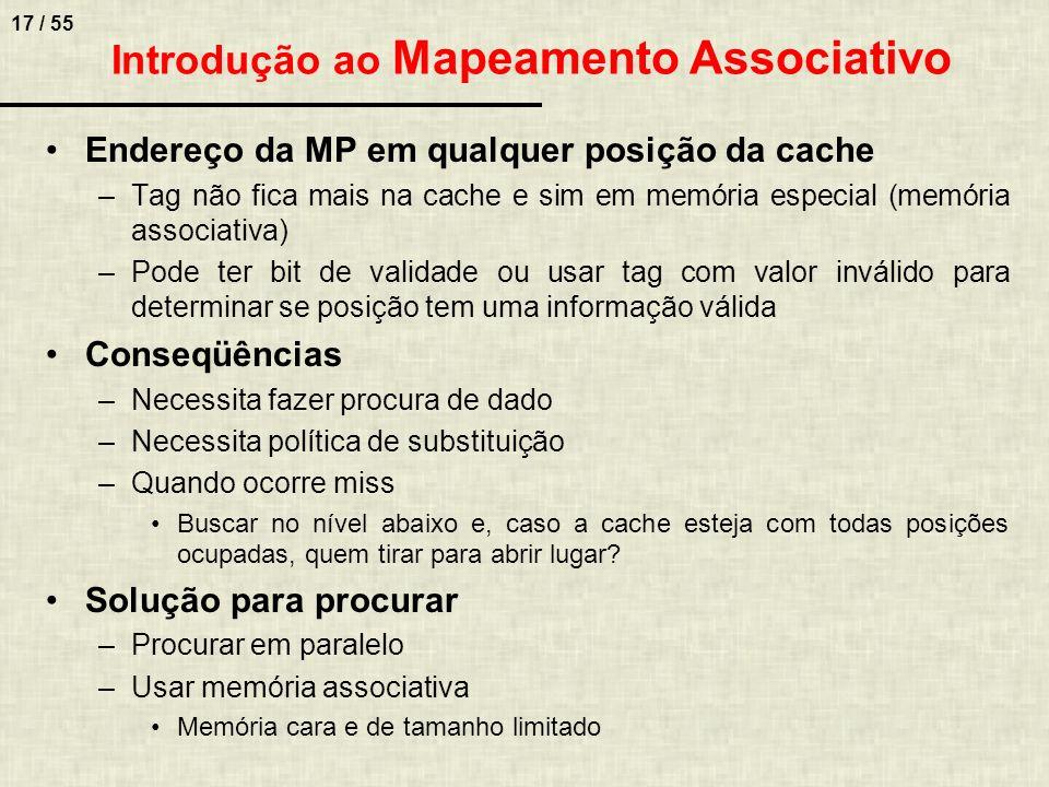 17 / 55 Introdução ao Mapeamento Associativo Endereço da MP em qualquer posição da cache –Tag não fica mais na cache e sim em memória especial (memóri