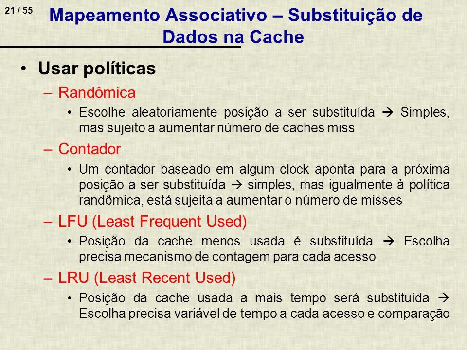 21 / 55 Mapeamento Associativo – Substituição de Dados na Cache Usar políticas –Randômica Escolhe aleatoriamente posição a ser substituída Simples, ma
