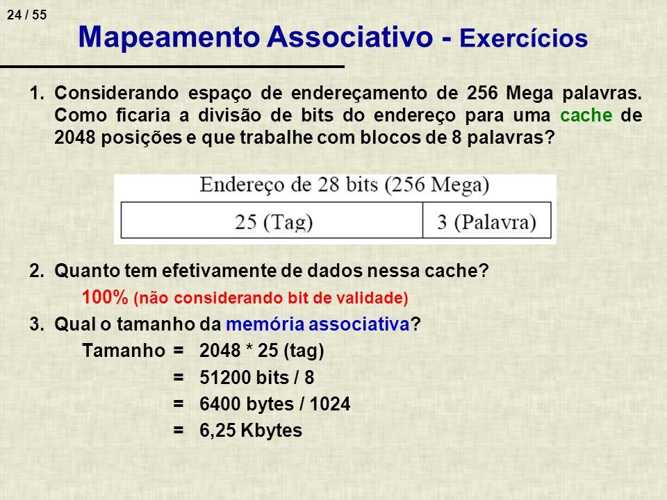 24 / 55 Mapeamento Associativo - Exercícios 1.Considerando espaço de endereçamento de 256 Mega palavras. Como ficaria a divisão de bits do endereço pa