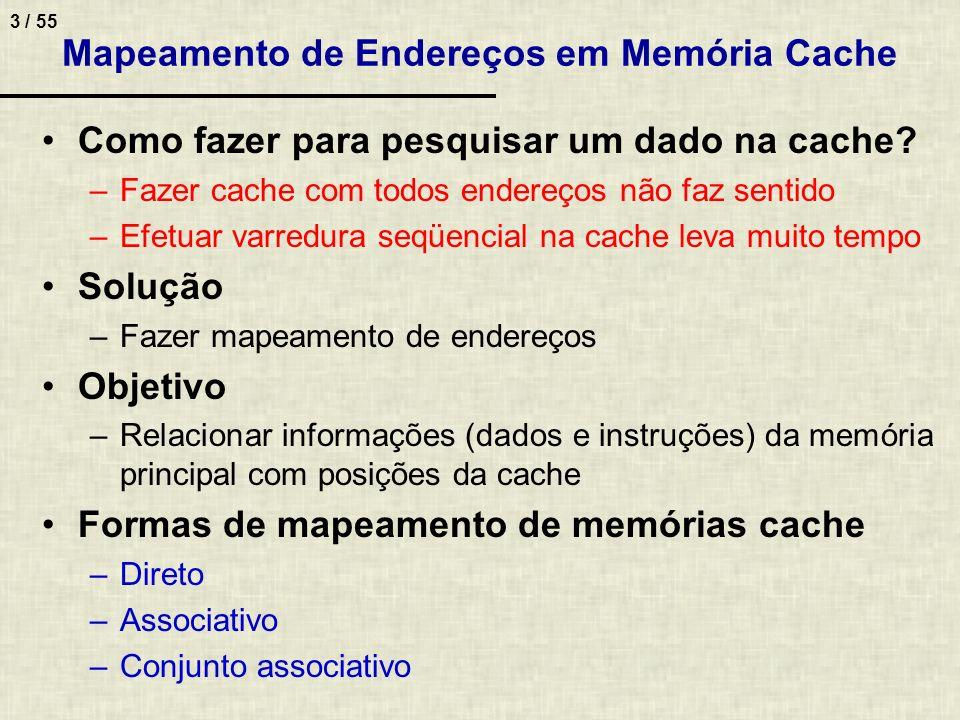 3 / 55 Mapeamento de Endereços em Memória Cache Como fazer para pesquisar um dado na cache? –Fazer cache com todos endereços não faz sentido –Efetuar