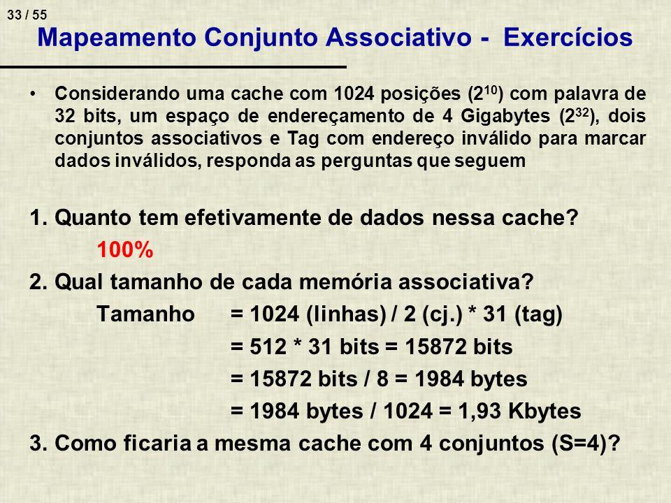 33 / 55 Mapeamento Conjunto Associativo - Exercícios Considerando uma cache com 1024 posições (2 10 ) com palavra de 32 bits, um espaço de endereçamen
