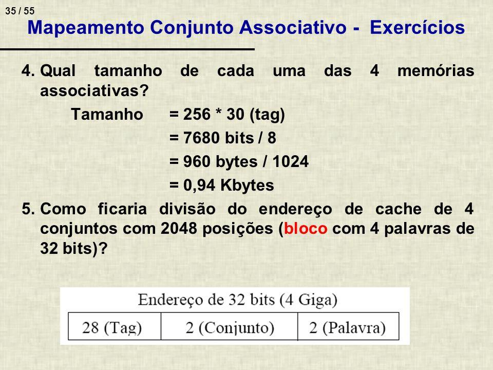 35 / 55 Mapeamento Conjunto Associativo - Exercícios 4.Qual tamanho de cada uma das 4 memórias associativas? Tamanho= 256 * 30 (tag) = 7680 bits / 8 =