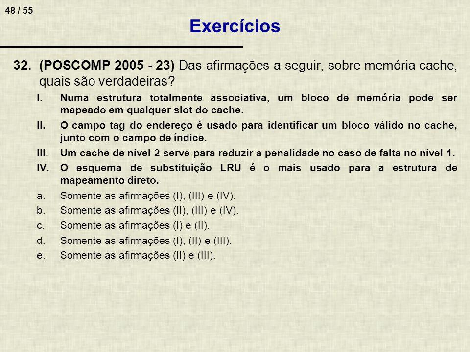48 / 55 32.(POSCOMP 2005 - 23) Das afirmações a seguir, sobre memória cache, quais são verdadeiras? I.Numa estrutura totalmente associativa, um bloco