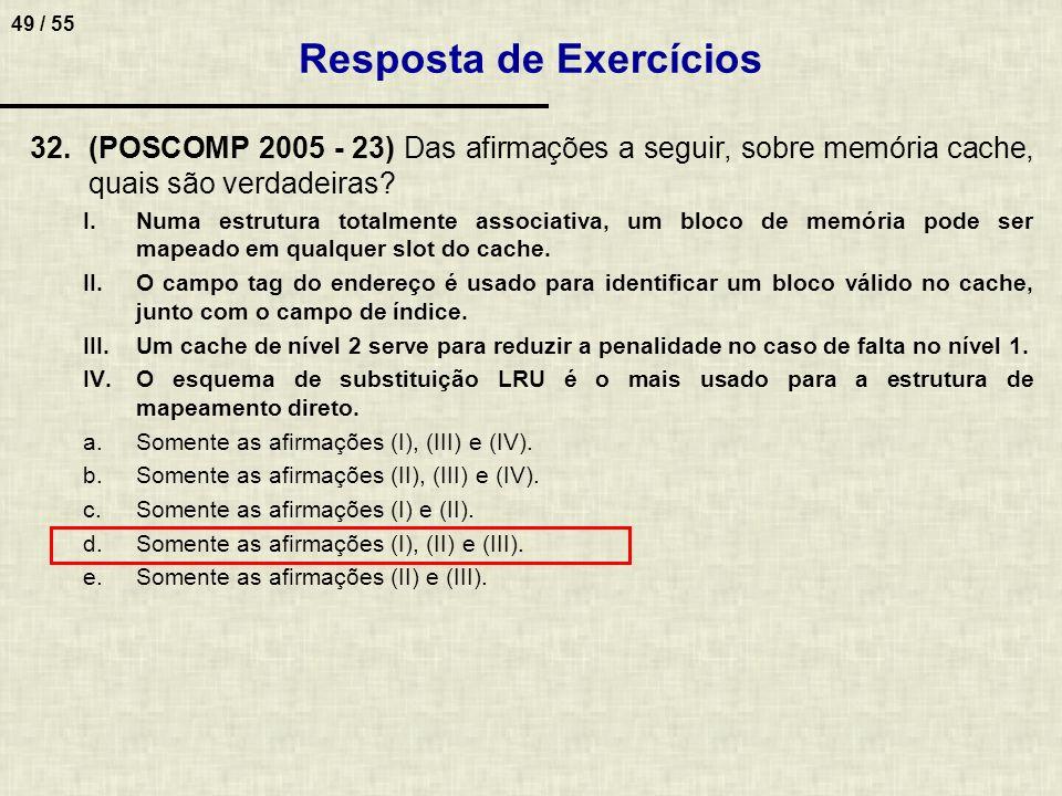 49 / 55 32.(POSCOMP 2005 - 23) Das afirmações a seguir, sobre memória cache, quais são verdadeiras? I.Numa estrutura totalmente associativa, um bloco