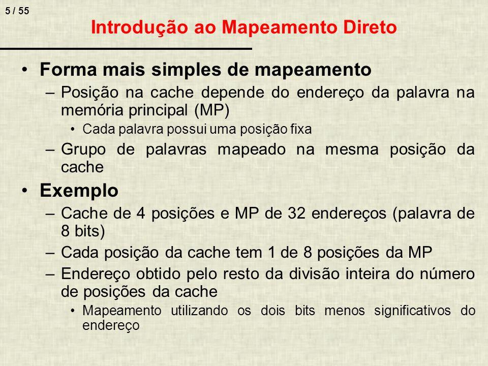5 / 55 Introdução ao Mapeamento Direto Forma mais simples de mapeamento –Posição na cache depende do endereço da palavra na memória principal (MP) Cad
