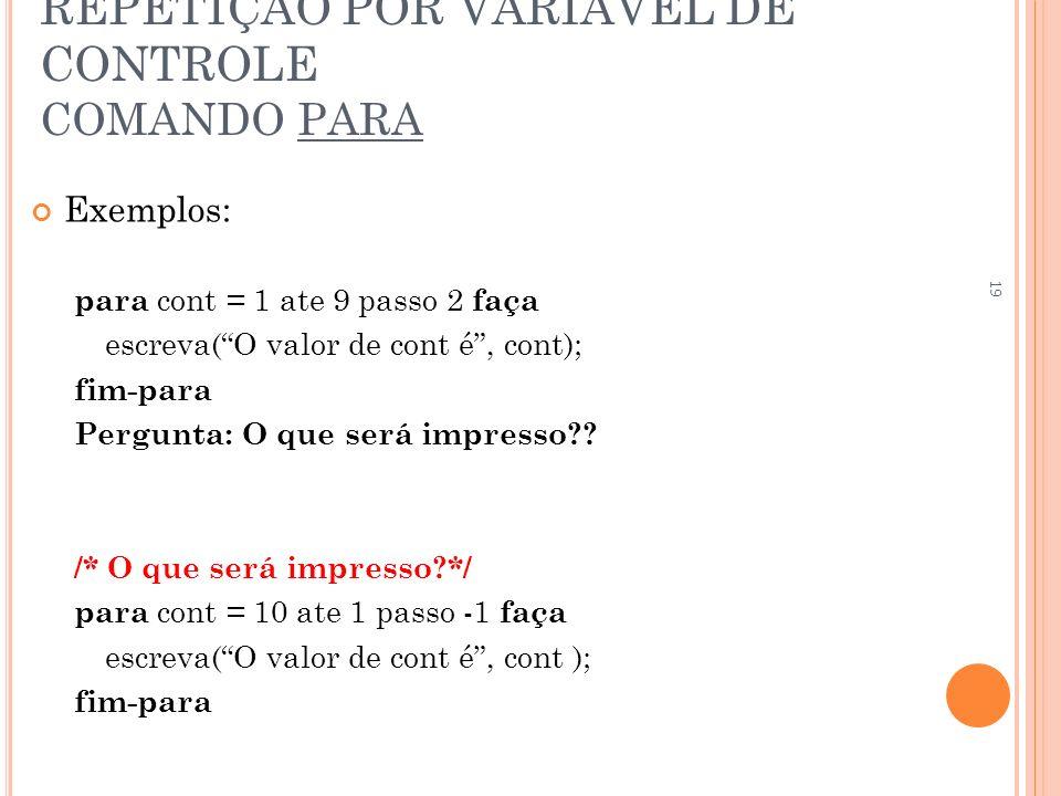 REPETIÇÃO POR VARIÁVEL DE CONTROLE COMANDO PARA Exemplos: para cont = 1 ate 9 passo 2 faça escreva(O valor de cont é, cont); fim-para Pergunta: O que