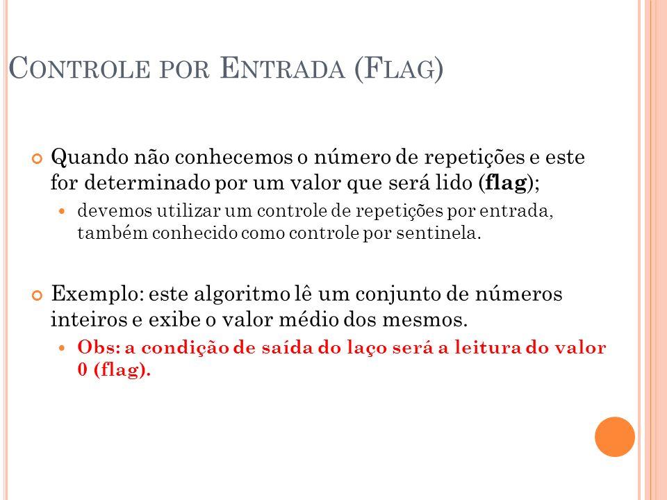 C ONTROLE POR E NTRADA (F LAG ) Quando não conhecemos o número de repetições e este for determinado por um valor que será lido ( flag ); devemos utili