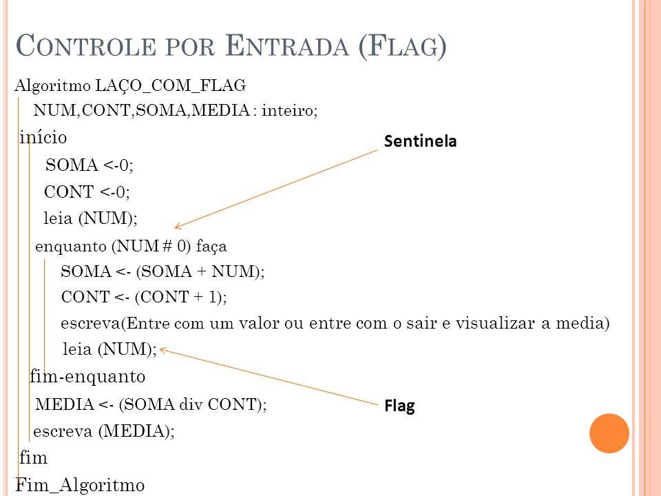 C ONTROLE POR E NTRADA (F LAG ) Algoritmo LAÇO_COM_FLAG NUM,CONT,SOMA,MEDIA : inteiro; início SOMA <-0; CONT <-0; leia (NUM); enquanto (NUM # 0) faça