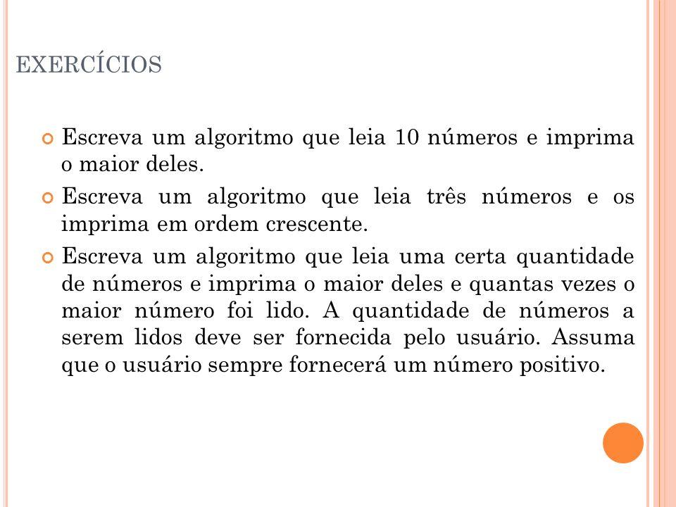 EXERCÍCIOS Escreva um algoritmo que leia 10 números e imprima o maior deles. Escreva um algoritmo que leia três números e os imprima em ordem crescent