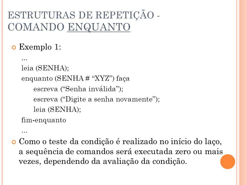 Exemplo 1:... leia (SENHA); enquanto (SENHA # XYZ) faça escreva (Senha inválida); escreva (Digite a senha novamente); leia (SENHA); fim-enquanto... Co
