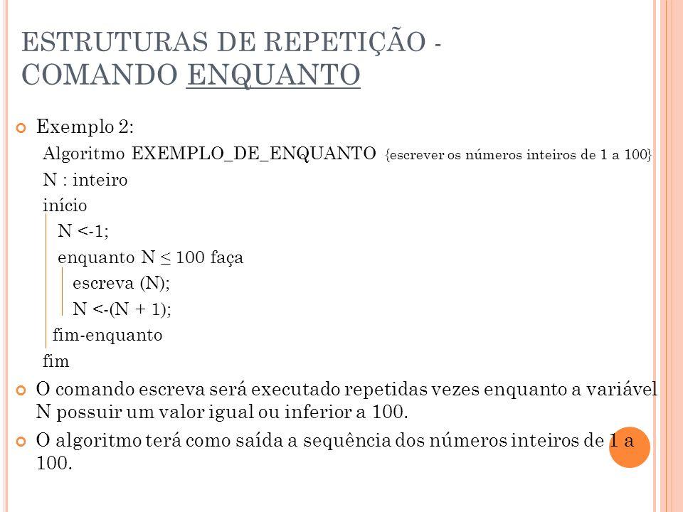 ESTRUTURAS DE REPETIÇÃO - COMANDO ENQUANTO Exemplo 2: Algoritmo EXEMPLO_DE_ENQUANTO {escrever os números inteiros de 1 a 100} N : inteiro início N <-1
